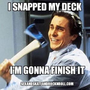 Christian-Bale-American-Psycho-Axe-meme-I-snapped-my board-deck